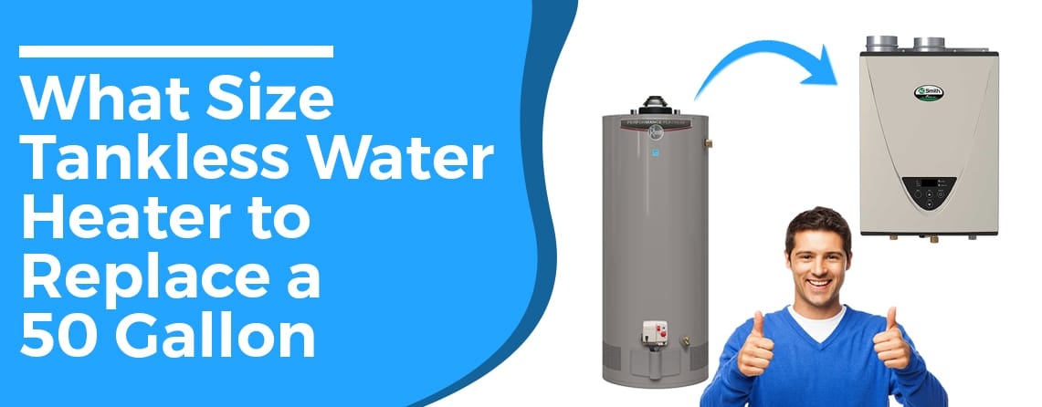 What size tankless water heater to replace a 50 gallon